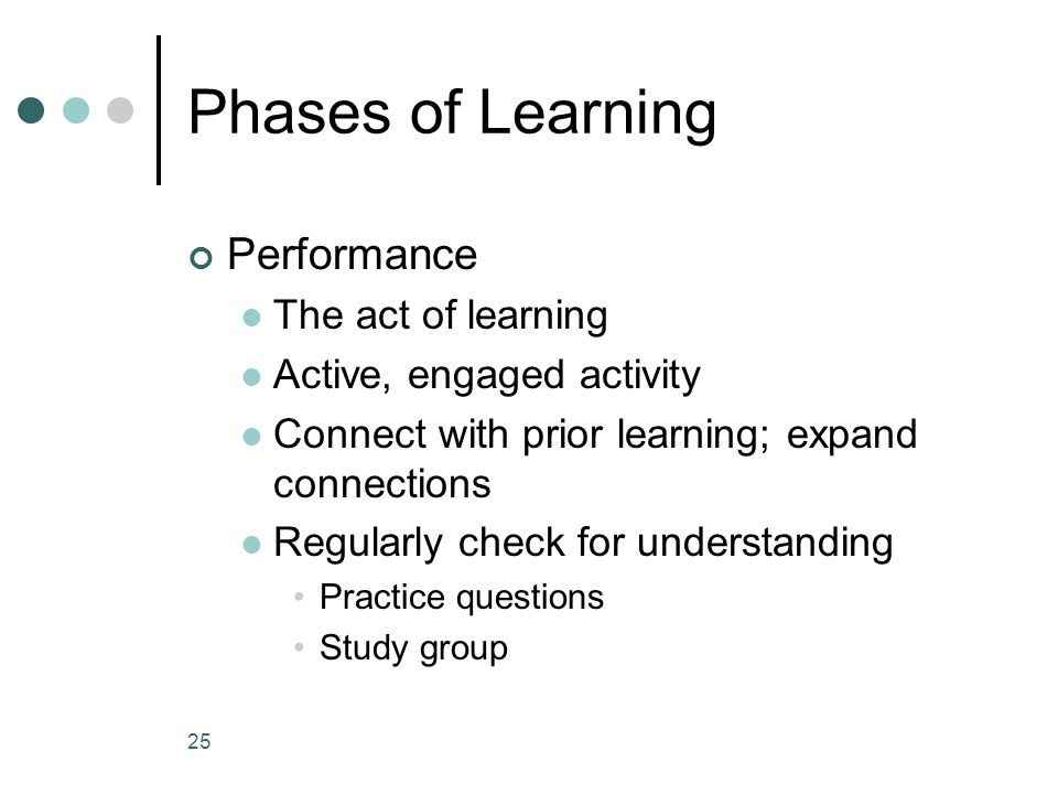 Phases of Learning Performance The act of learning Active, engaged activity Connect with prior learning; expand connections Regularly check for understanding Practice questions Study group 25