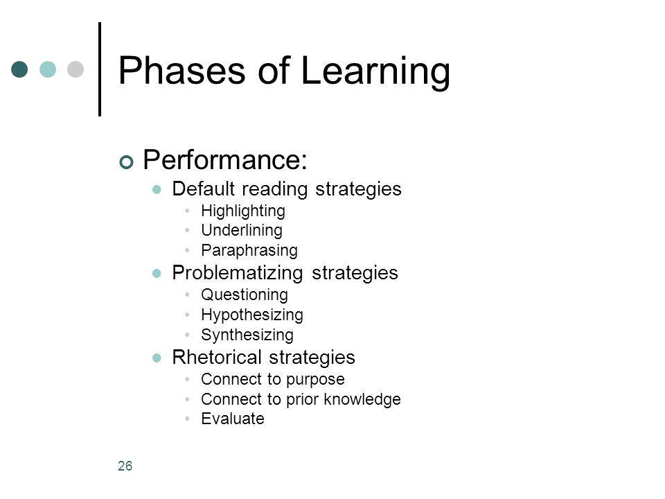 Phases of Learning Performance: Default reading strategies Highlighting Underlining Paraphrasing Problematizing strategies Questioning Hypothesizing Synthesizing Rhetorical strategies Connect to purpose Connect to prior knowledge Evaluate 26