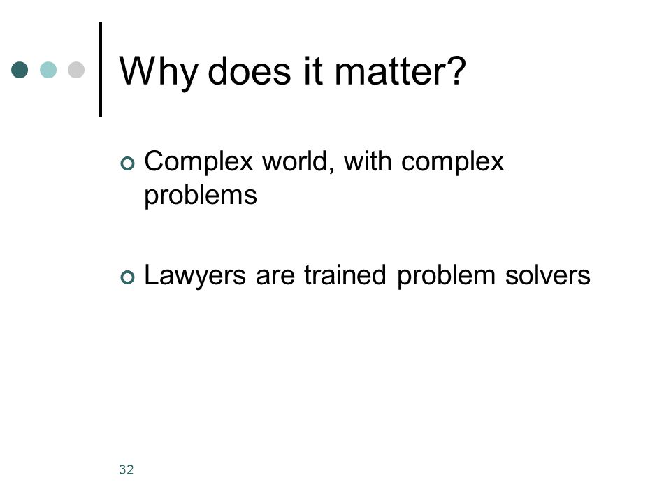 Why does it matter Complex world, with complex problems Lawyers are trained problem solvers 32