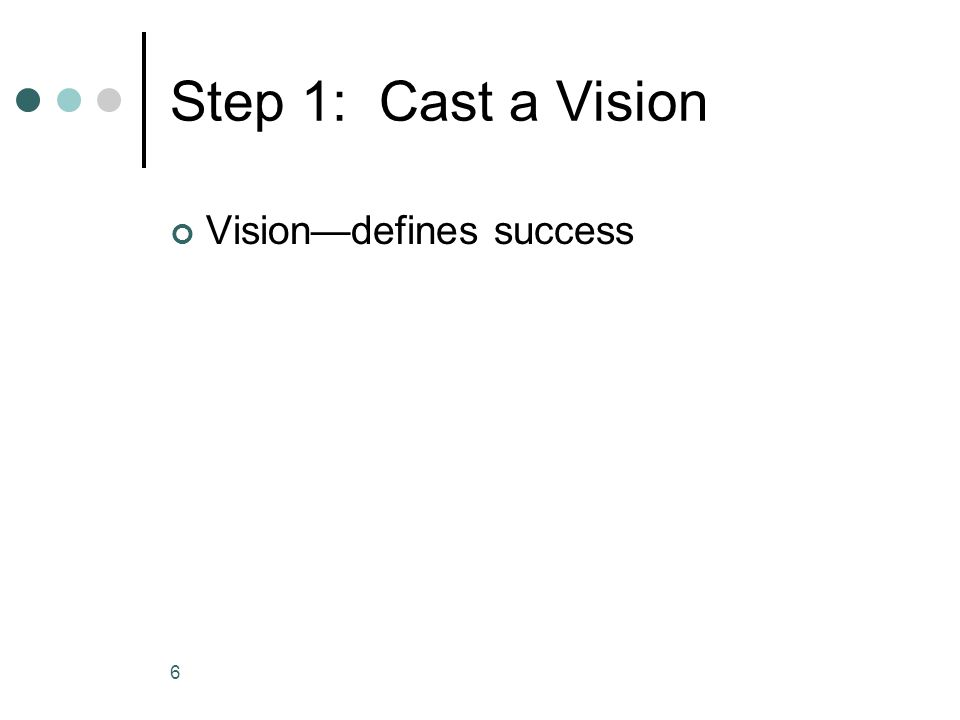 Step 1: Cast a Vision Vision—defines success 6