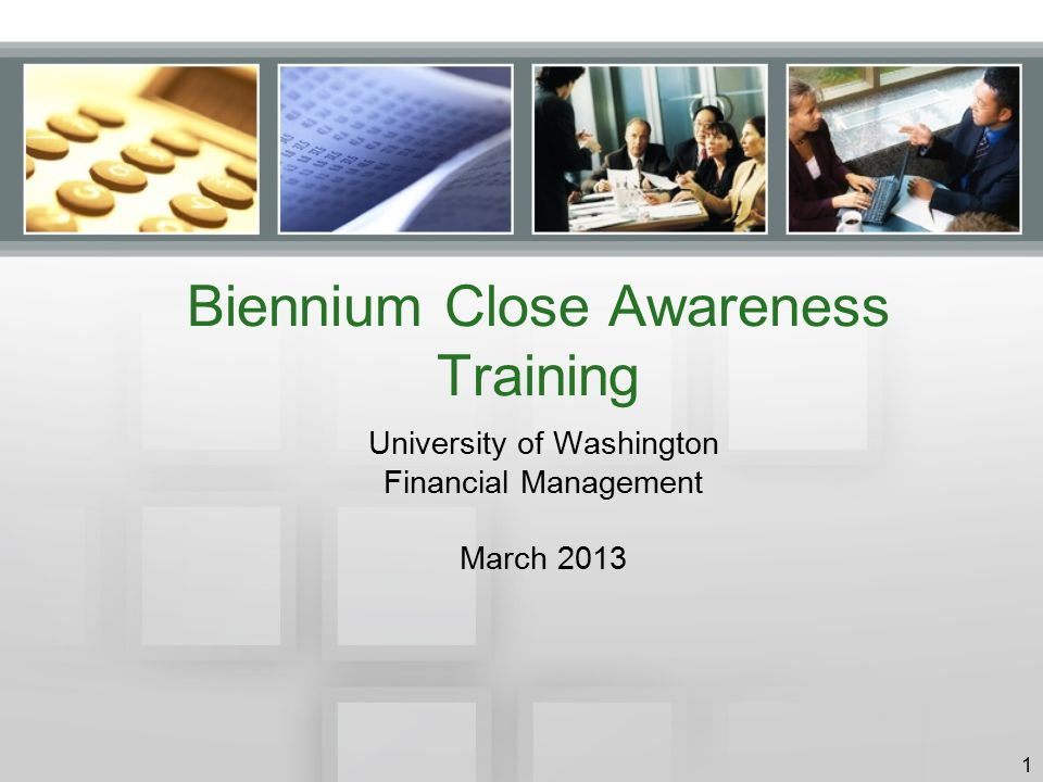 Biennium Close Awareness Training University of Washington Financial Management March 2013 1