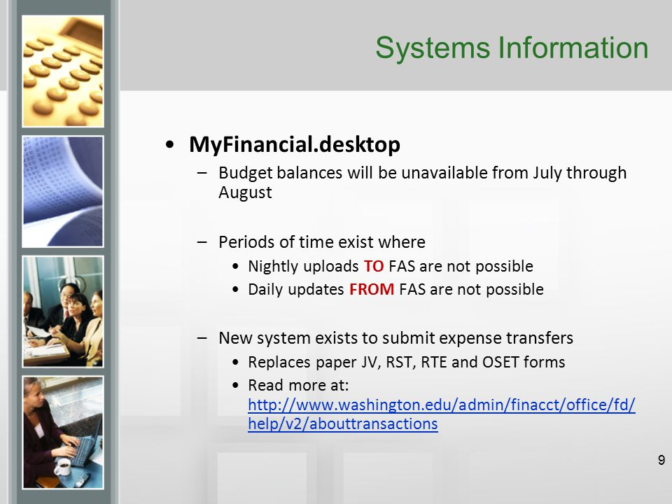 Systems Information MyFinancial.desktop –Budget balances will be unavailable from July through August –Periods of time exist where Nightly uploads TO FAS are not possible Daily updates FROM FAS are not possible –New system exists to submit expense transfers Replaces paper JV, RST, RTE and OSET forms Read more at: http://www.washington.edu/admin/finacct/office/fd/ help/v2/abouttransactions http://www.washington.edu/admin/finacct/office/fd/ help/v2/abouttransactions 9