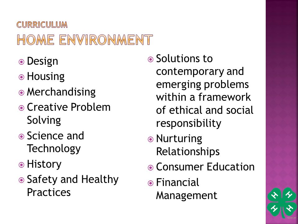  Design  Housing  Merchandising  Creative Problem Solving  Science and Technology  History  Safety and Healthy Practices  Solutions to contemporary and emerging problems within a framework of ethical and social responsibility  Nurturing Relationships  Consumer Education  Financial Management
