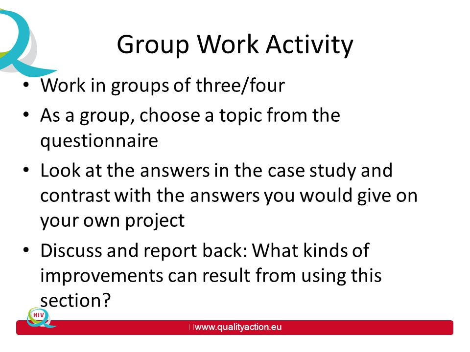 www.qualityaction.eu Group Work Activity Work in groups of three/four As a group, choose a topic from the questionnaire Look at the answers in the case study and contrast with the answers you would give on your own project Discuss and report back: What kinds of improvements can result from using this section