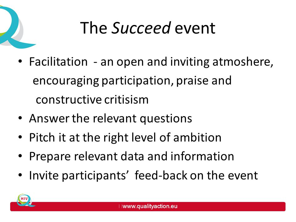 www.qualityaction.eu The Succeed event Facilitation - an open and inviting atmoshere, encouraging participation, praise and constructive critisism Answer the relevant questions Pitch it at the right level of ambition Prepare relevant data and information Invite participants' feed-back on the event