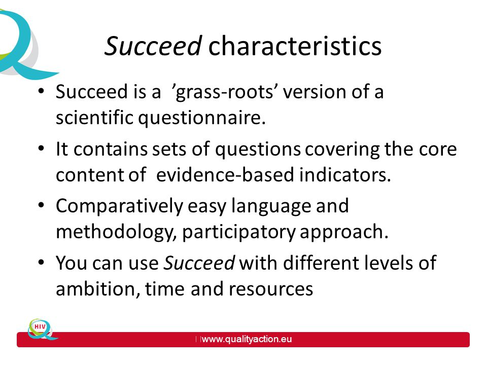 www.qualityaction.eu Succeed characteristics Succeed is a 'grass-roots' version of a scientific questionnaire.