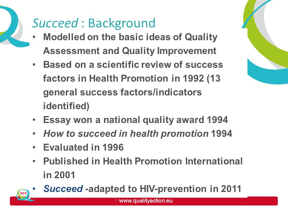 www.qualityaction.eu TITLE Modelled on the basic ideas of Quality Assessment and Quality Improvement Based on a scientific review of success factors in Health Promotion in 1992 (13 general success factors/indicators identified) Essay won a national quality award 1994 How to succeed in health promotion 1994 Evaluated in 1996 Published in Health Promotion International in 2001 Succeed -adapted to HIV-prevention in 2011 Succeed : Background