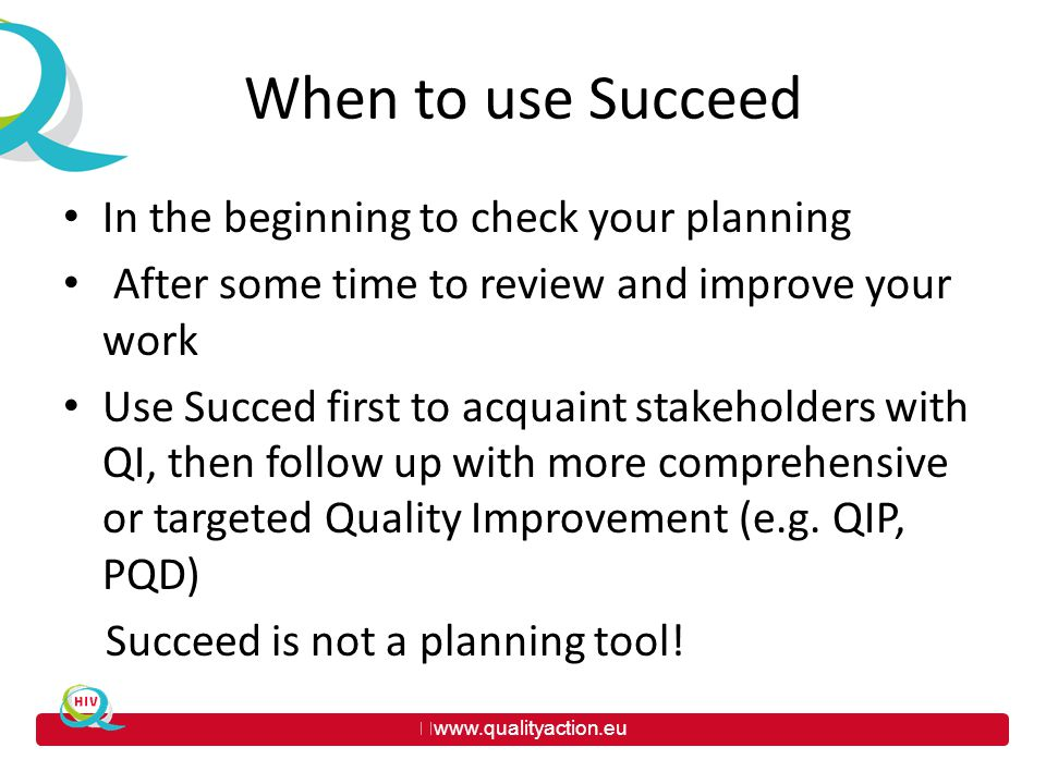 www.qualityaction.eu When to use Succeed In the beginning to check your planning After some time to review and improve your work Use Succed first to acquaint stakeholders with QI, then follow up with more comprehensive or targeted Quality Improvement (e.g.