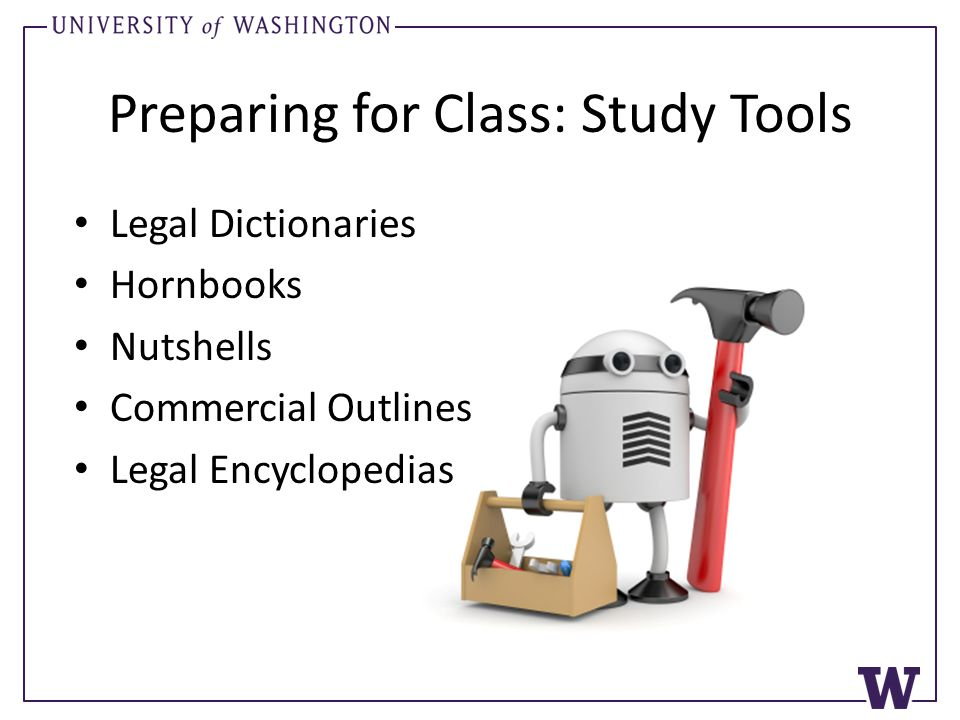 Preparing for Class: Study Tools Legal Dictionaries Hornbooks Nutshells Commercial Outlines Legal Encyclopedias