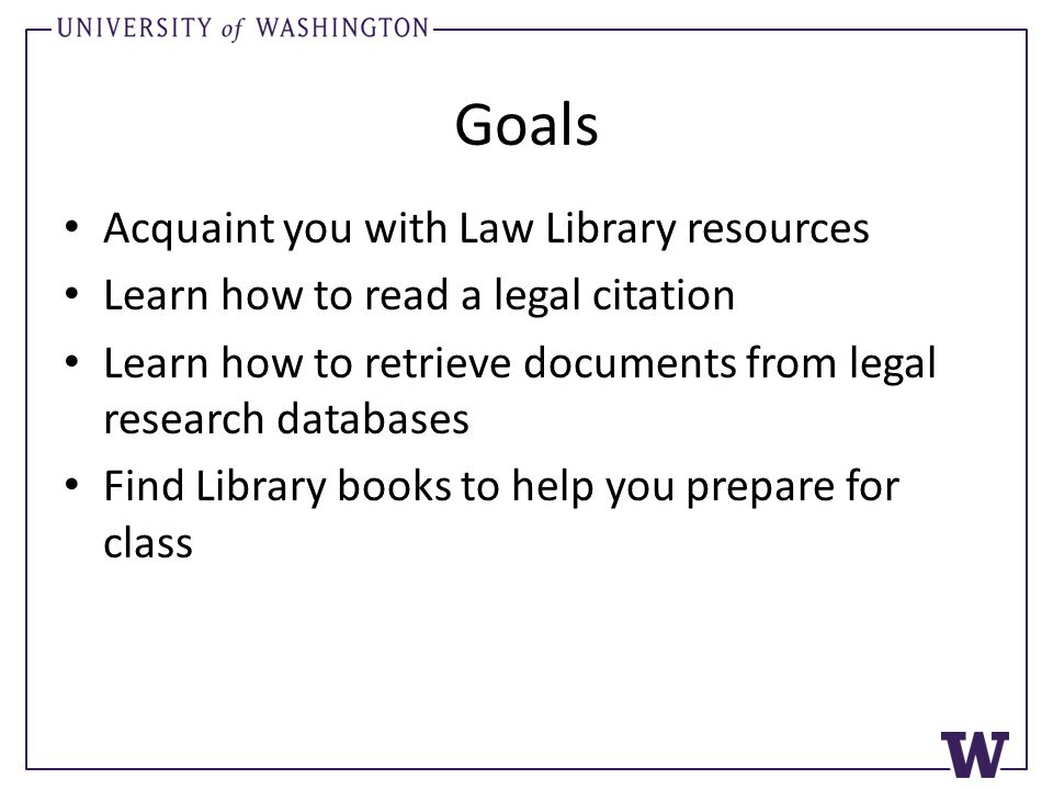 Goals Acquaint you with Law Library resources Learn how to read a legal citation Learn how to retrieve documents from legal research databases Find Library books to help you prepare for class