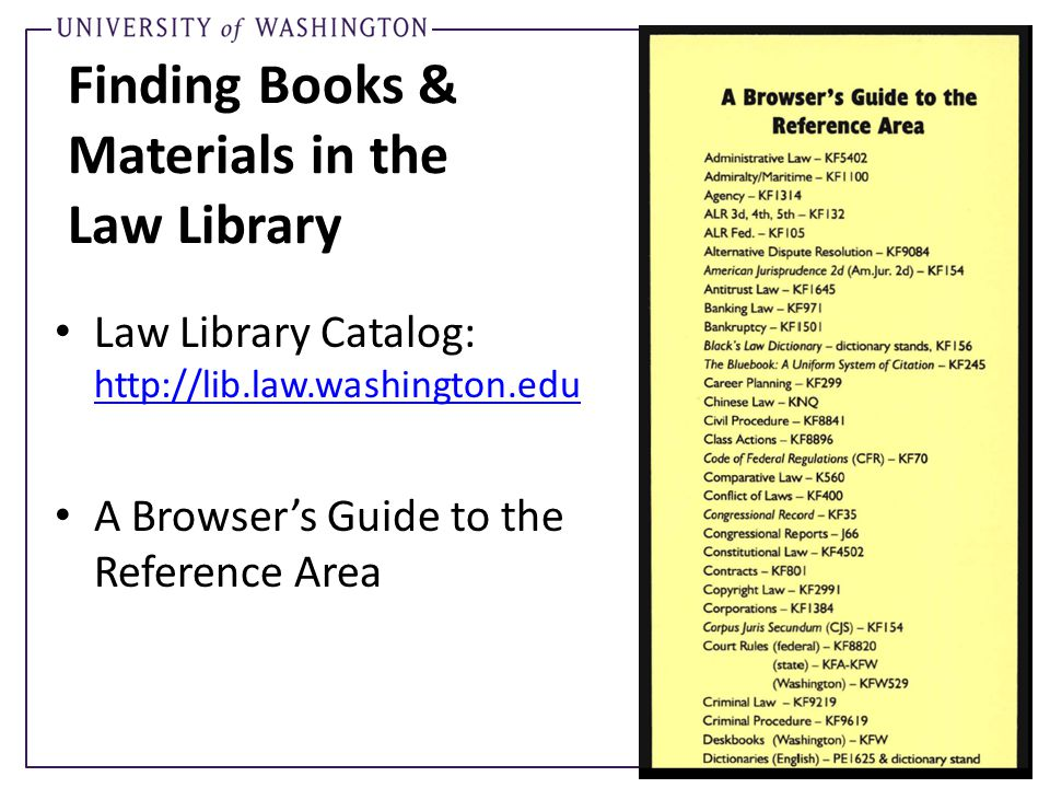 Finding Books & Materials in the Law Library Law Library Catalog: http://lib.law.washington.edu http://lib.law.washington.edu A Browser's Guide to the Reference Area