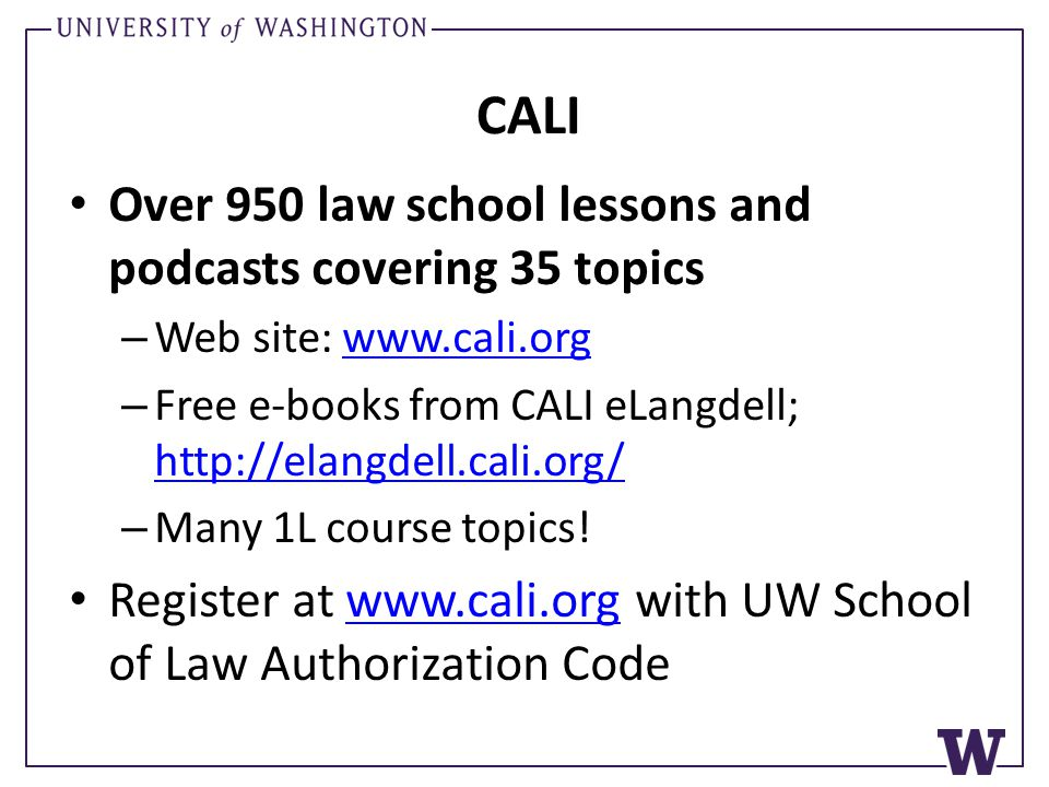 CALI Over 950 law school lessons and podcasts covering 35 topics – Web site: www.cali.orgwww.cali.org – Free e-books from CALI eLangdell; http://elangdell.cali.org/ http://elangdell.cali.org/ – Many 1L course topics.