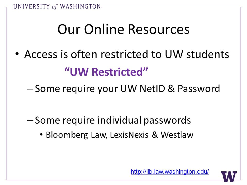 Our Online Resources Access is often restricted to UW students UW Restricted – Some require your UW NetID & Password – Some require individual passwords Bloomberg Law, LexisNexis & Westlaw http://lib.law.washington.edu/