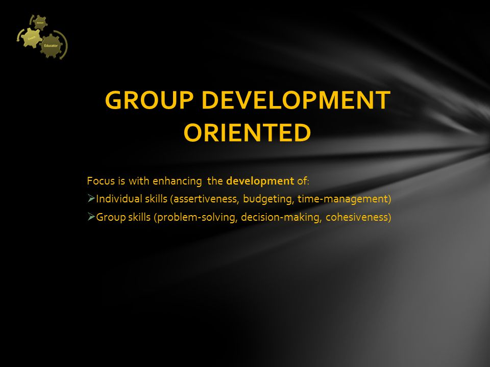Focus is with enhancing the development of:  Individual skills (assertiveness, budgeting, time‐management)  Group skills (problem‐solving, decision‐making, cohesiveness) GROUP DEVELOPMENT ORIENTED