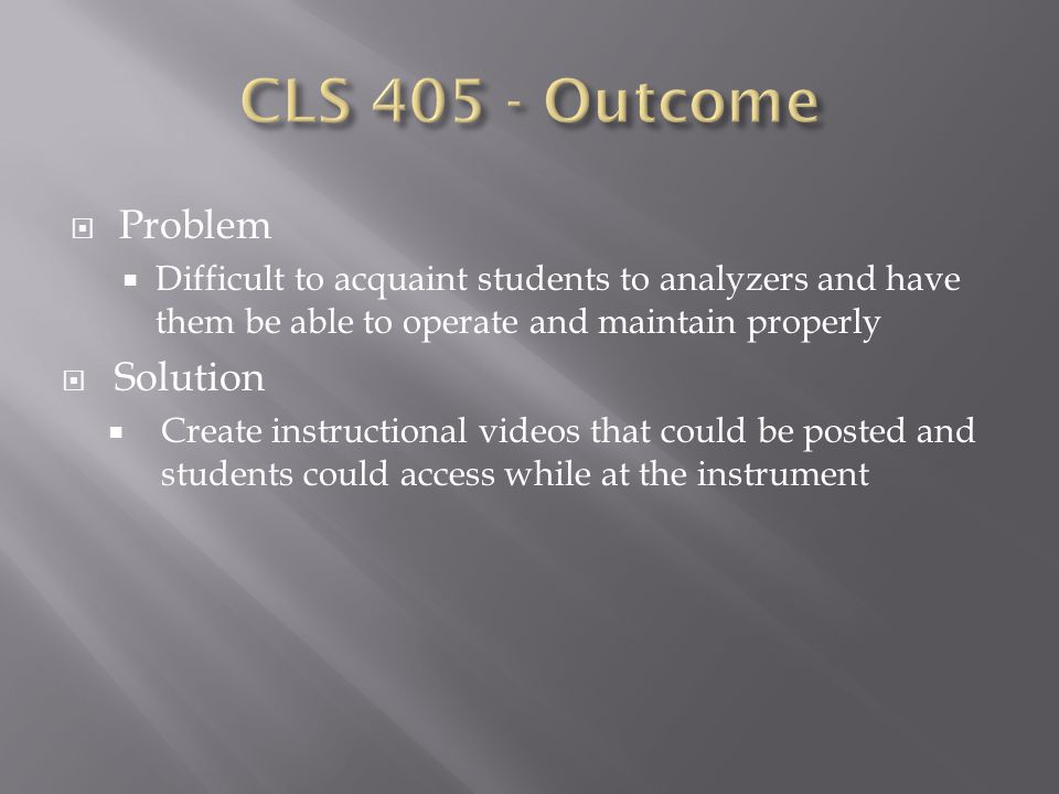  Problem  Difficult to acquaint students to analyzers and have them be able to operate and maintain properly  Solution  Create instructional videos that could be posted and students could access while at the instrument