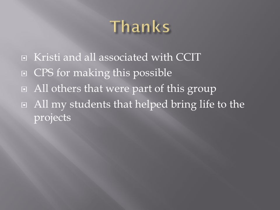  Kristi and all associated with CCIT  CPS for making this possible  All others that were part of this group  All my students that helped bring life to the projects