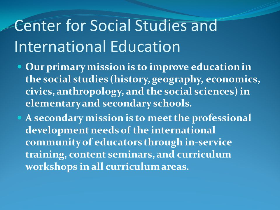 Center for Social Studies and International Education Our primary mission is to improve education in the social studies (history, geography, economics, civics, anthropology, and the social sciences) in elementary and secondary schools.