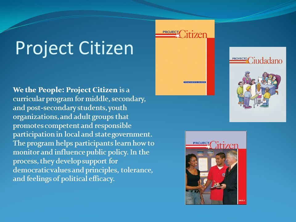 Project Citizen We the People: Project Citizen is a curricular program for middle, secondary, and post-secondary students, youth organizations, and adult groups that promotes competent and responsible participation in local and state government.