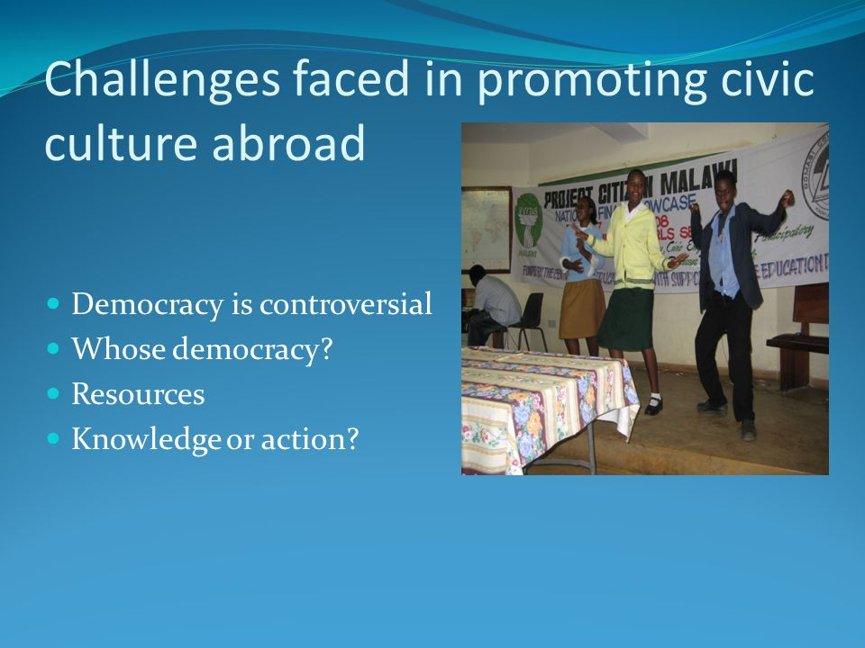 Challenges faced in promoting civic culture abroad Democracy is controversial Whose democracy.