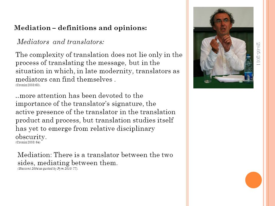 29-05-2011 Mediation – definitions and opinions: The complexity of translation does not lie only in the process of translating the message, but in the situation in which, in late modernity, translators as mediators can find themselves.