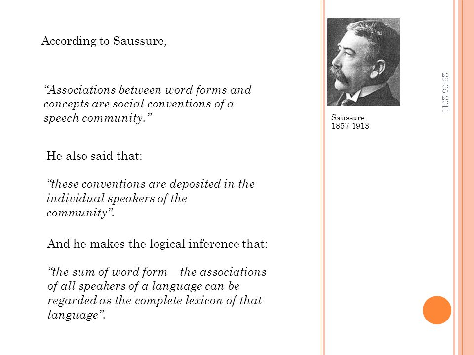 Saussure, 1857-1913 29-05-2011 Associations between word forms and concepts are social conventions of a speech community. He also said that: these conventions are deposited in the individual speakers of the community .