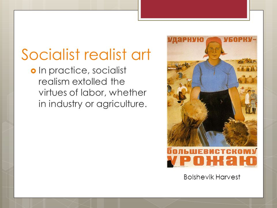 Socialist realist art  In practice, socialist realism extolled the virtues of labor, whether in industry or agriculture.