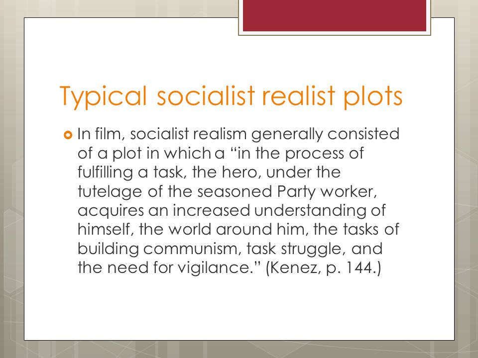 Typical socialist realist plots  In film, socialist realism generally consisted of a plot in which a in the process of fulfilling a task, the hero, under the tutelage of the seasoned Party worker, acquires an increased understanding of himself, the world around him, the tasks of building communism, task struggle, and the need for vigilance. (Kenez, p.