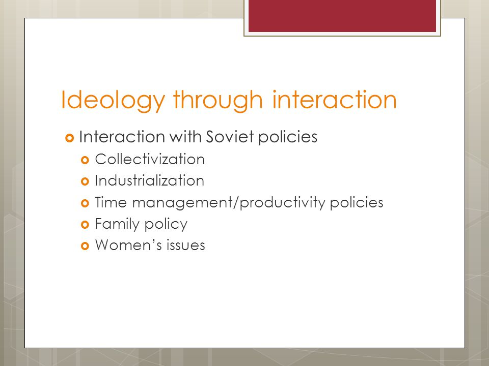 Ideology through interaction  Interaction with Soviet policies  Collectivization  Industrialization  Time management/productivity policies  Family policy  Women's issues
