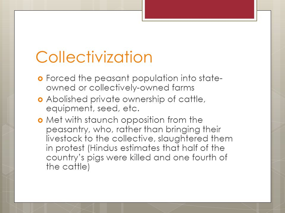 Collectivization  Forced the peasant population into state- owned or collectively-owned farms  Abolished private ownership of cattle, equipment, seed, etc.