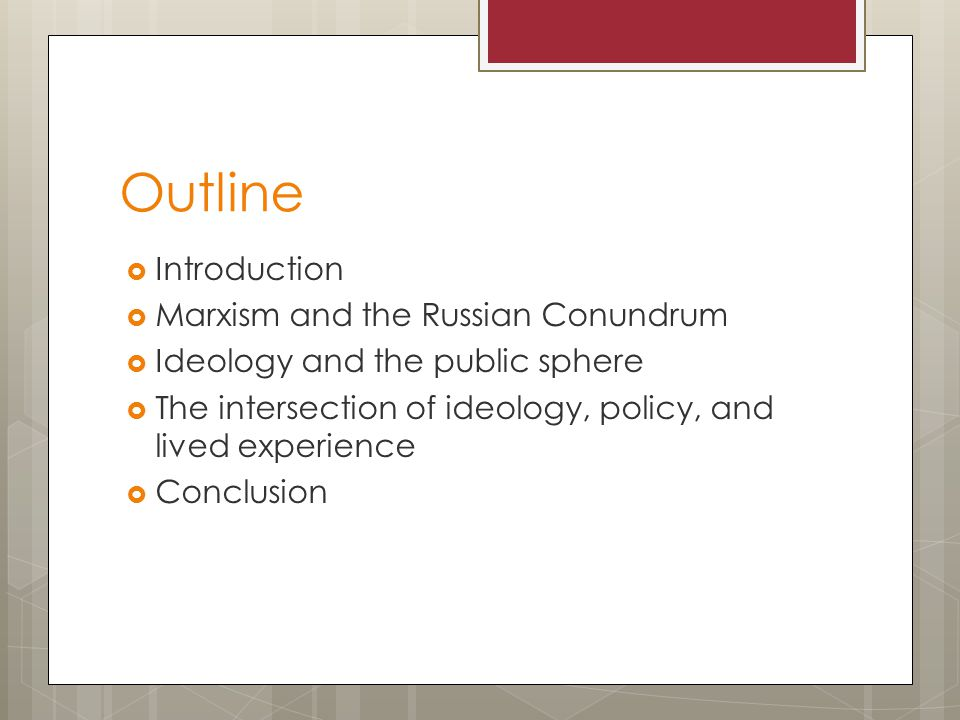 Outline  Introduction  Marxism and the Russian Conundrum  Ideology and the public sphere  The intersection of ideology, policy, and lived experience  Conclusion