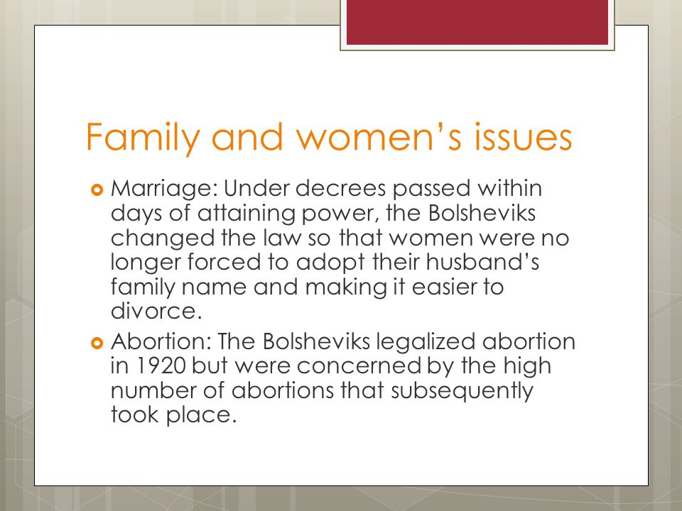 Family and women's issues  Marriage: Under decrees passed within days of attaining power, the Bolsheviks changed the law so that women were no longer forced to adopt their husband's family name and making it easier to divorce.