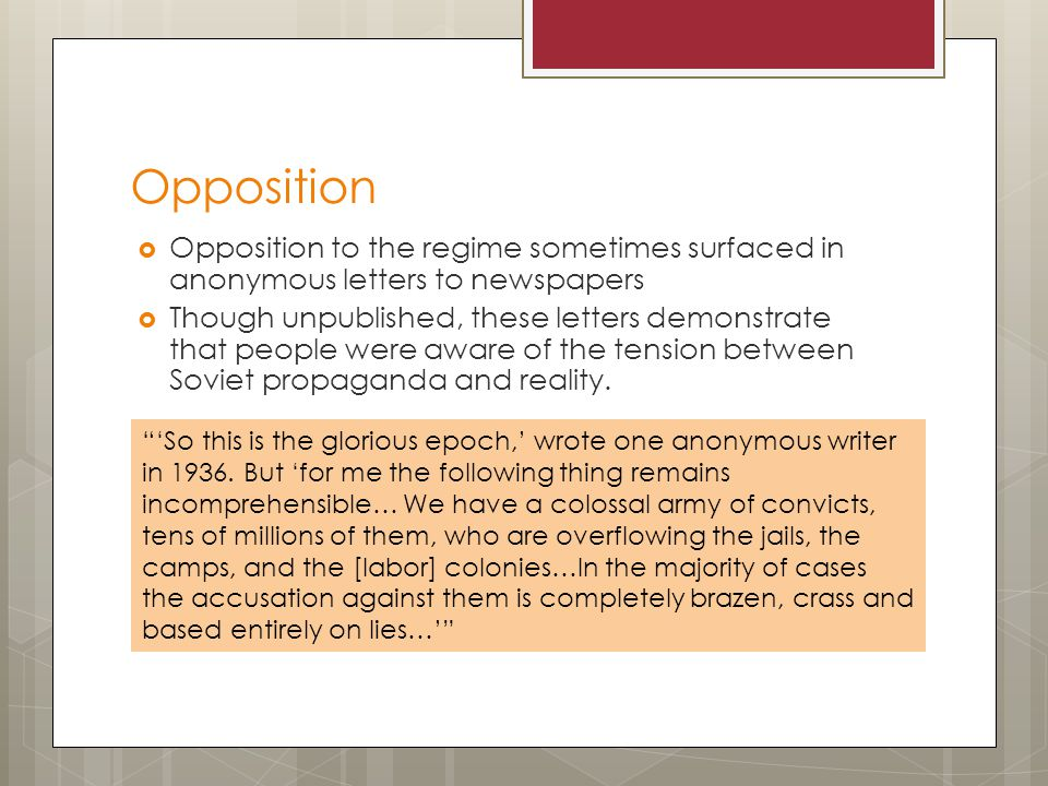 Opposition  Opposition to the regime sometimes surfaced in anonymous letters to newspapers  Though unpublished, these letters demonstrate that people were aware of the tension between Soviet propaganda and reality.