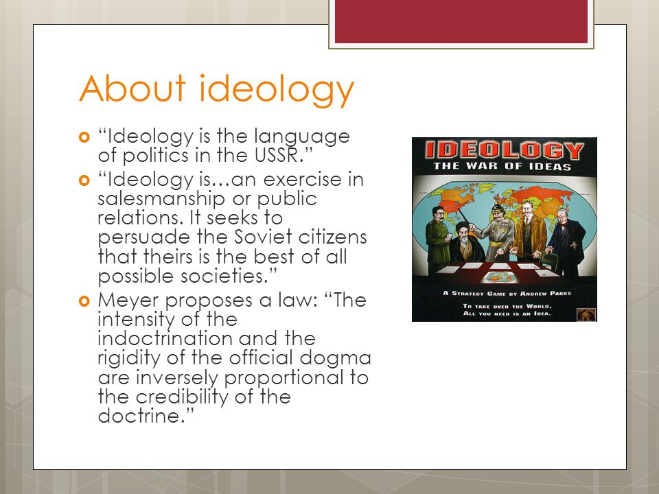 About ideology  Ideology is the language of politics in the USSR.  Ideology is…an exercise in salesmanship or public relations.