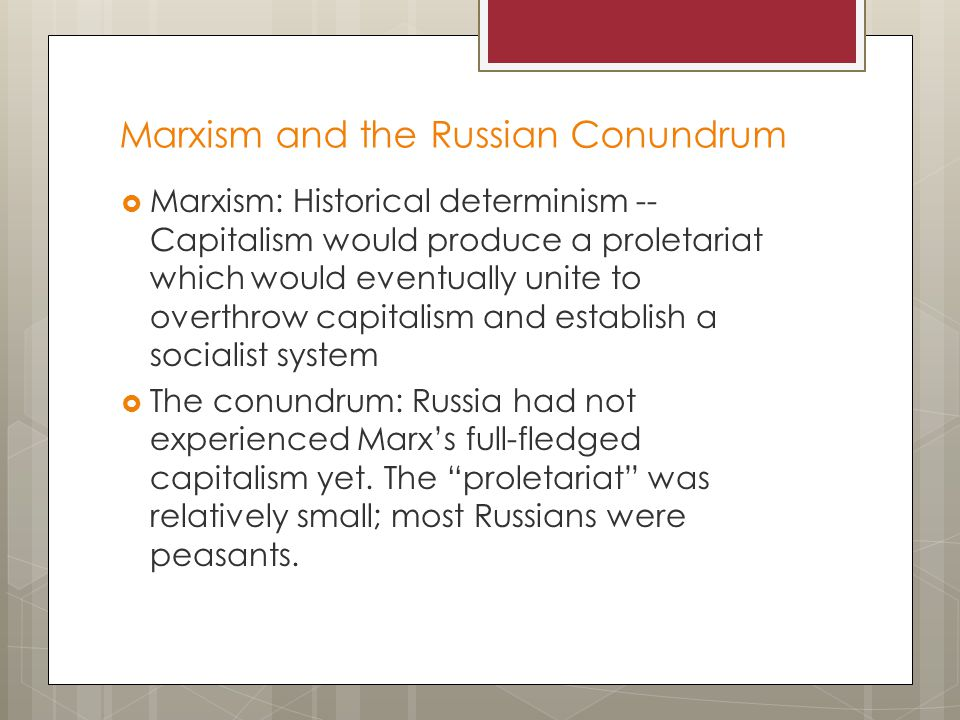 Marxism and the Russian Conundrum  Marxism: Historical determinism -- Capitalism would produce a proletariat which would eventually unite to overthrow capitalism and establish a socialist system  The conundrum: Russia had not experienced Marx's full-fledged capitalism yet.