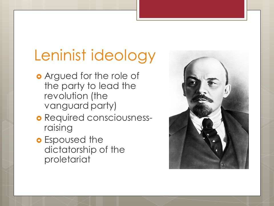 Leninist ideology  Argued for the role of the party to lead the revolution (the vanguard party)  Required consciousness- raising  Espoused the dictatorship of the proletariat