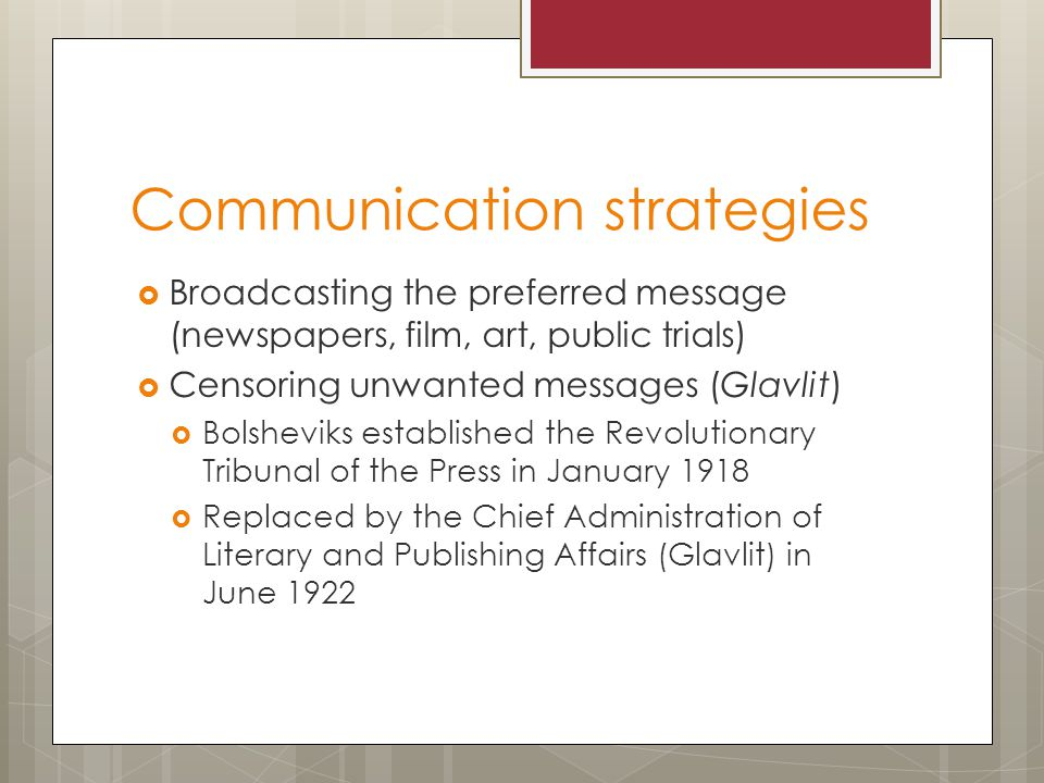 Communication strategies  Broadcasting the preferred message (newspapers, film, art, public trials)  Censoring unwanted messages (Glavlit)  Bolsheviks established the Revolutionary Tribunal of the Press in January 1918  Replaced by the Chief Administration of Literary and Publishing Affairs (Glavlit) in June 1922