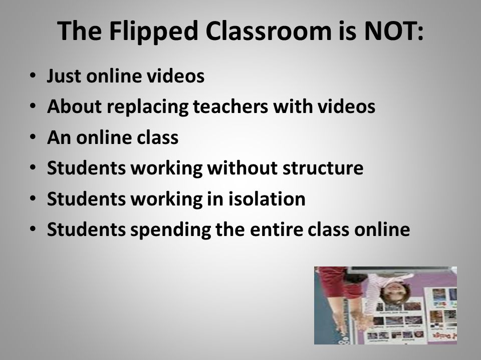 The Flipped Classroom is NOT: Just online videos About replacing teachers with videos An online class Students working without structure Students working in isolation Students spending the entire class online