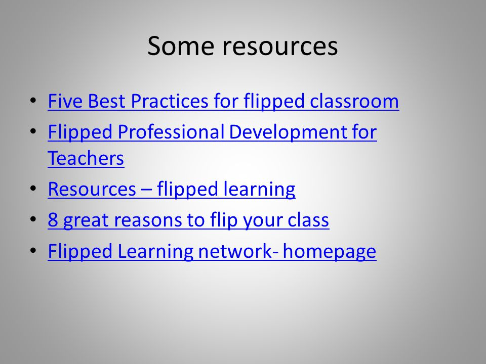 Some resources Five Best Practices for flipped classroom Flipped Professional Development for Teachers Flipped Professional Development for Teachers Resources – flipped learning 8 great reasons to flip your class Flipped Learning network- homepage