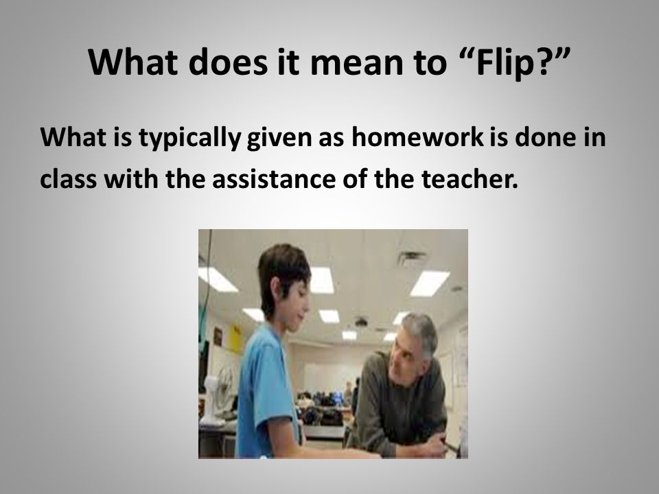 What does it mean to Flip What is typically given as homework is done in class with the assistance of the teacher.