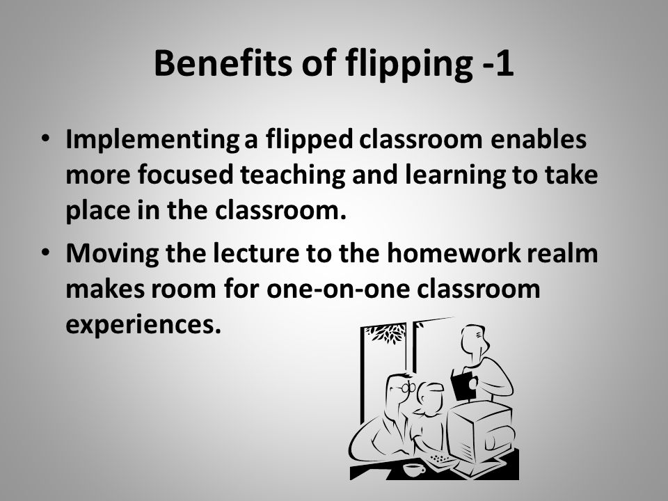 Benefits of flipping -1 Implementing a flipped classroom enables more focused teaching and learning to take place in the classroom.