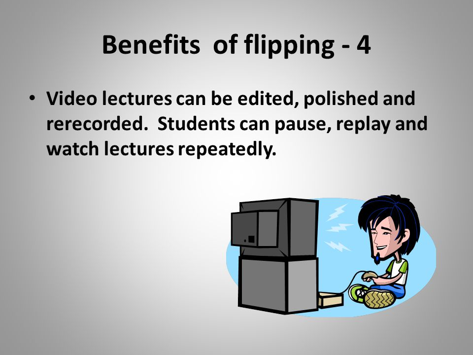 Benefits of flipping - 4 Video lectures can be edited, polished and rerecorded.