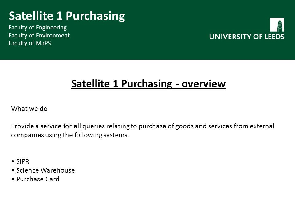 Satellite 1 Purchasing - overview What we do Provide a service for all queries relating to purchase of goods and services from external companies using the following systems.