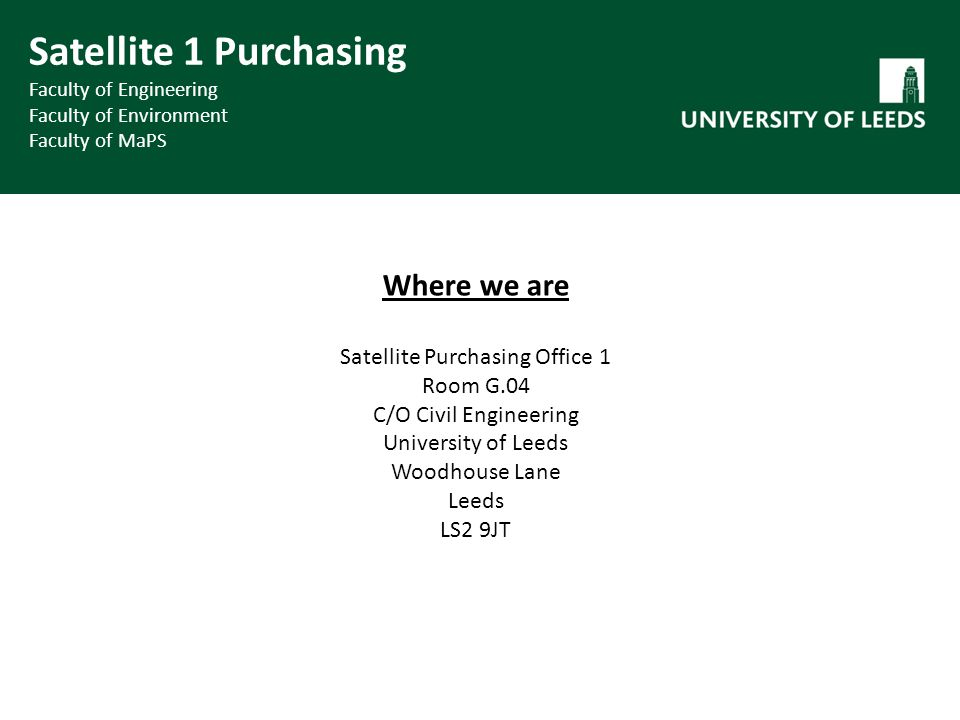 Where we are Satellite Purchasing Office 1 Room G.04 C/O Civil Engineering University of Leeds Woodhouse Lane Leeds LS2 9JT Satellite 1 Purchasing Faculty of Engineering Faculty of Environment Faculty of MaPS