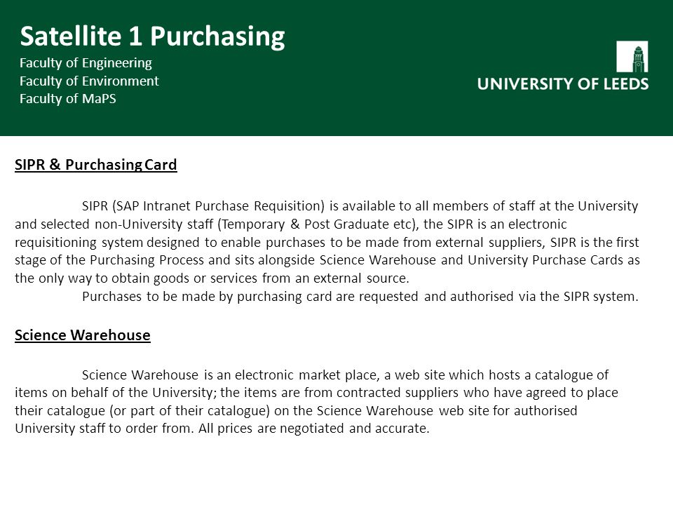 SIPR & Purchasing Card SIPR (SAP Intranet Purchase Requisition) is available to all members of staff at the University and selected non-University staff (Temporary & Post Graduate etc), the SIPR is an electronic requisitioning system designed to enable purchases to be made from external suppliers, SIPR is the first stage of the Purchasing Process and sits alongside Science Warehouse and University Purchase Cards as the only way to obtain goods or services from an external source.