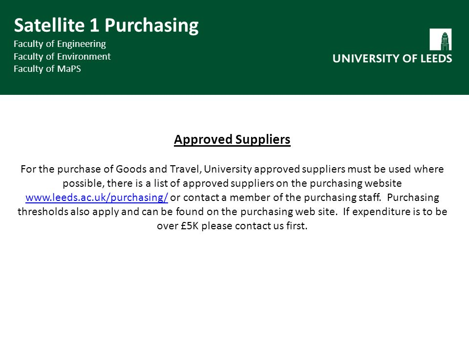 Approved Suppliers For the purchase of Goods and Travel, University approved suppliers must be used where possible, there is a list of approved suppliers on the purchasing website www.leeds.ac.uk/purchasing/ or contact a member of the purchasing staff.