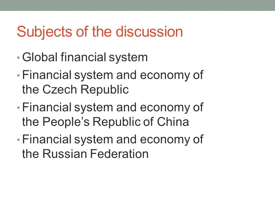 Subjects of the discussion Global financial system Financial system and economy of the Czech Republic Financial system and economy of the People's Rep