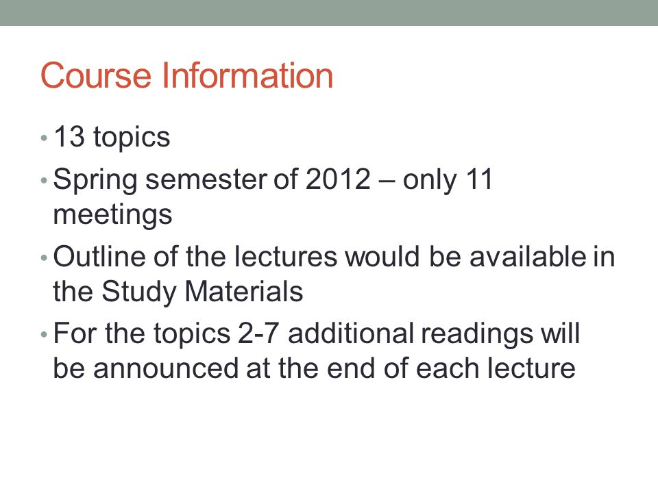 Course Information 13 topics Spring semester of 2012 – only 11 meetings Outline of the lectures would be available in the Study Materials For the topics 2-7 additional readings will be announced at the end of each lecture
