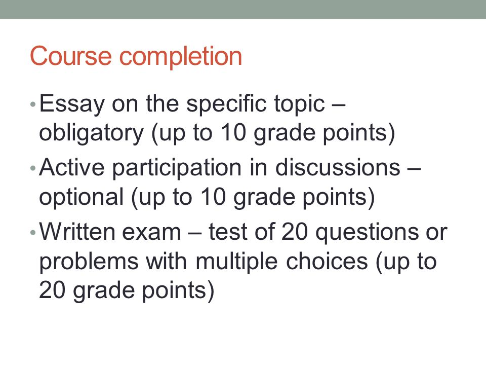 Course completion Essay on the specific topic – obligatory (up to 10 grade points) Active participation in discussions – optional (up to 10 grade points) Written exam – test of 20 questions or problems with multiple choices (up to 20 grade points)