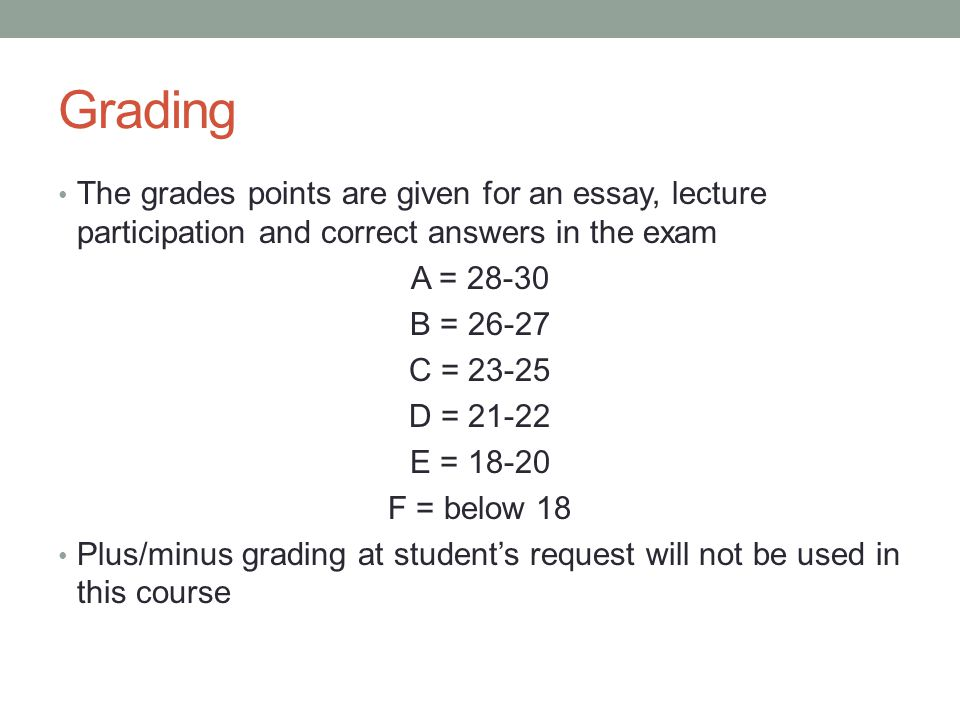 Grading The grades points are given for an essay, lecture participation and correct answers in the exam A = 28-30 B = 26-27 C = 23-25 D = 21-22 E = 18