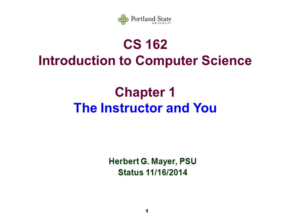 1 CS 162 Introduction to Computer Science Chapter 1 The Instructor and You Herbert G.